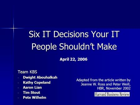 Six IT Decisions Your IT People Shouldn't Make Team KBS - Dwight Abouhalkah - Kathy Copeland - Aaron Lian - Tim Stout - Pete Wilhelm Adapted from the article.