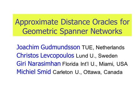 Approximate Distance Oracles for Geometric Spanner Networks Joachim Gudmundsson TUE, Netherlands Christos Levcopoulos Lund U., Sweden Giri Narasimhan Florida.