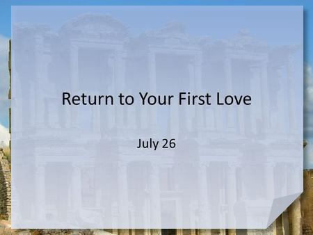 Return to Your First Love July 26. Ponder this … What hobbies or interests have you lost touch with over the years? The Lord's revelation to John declares.