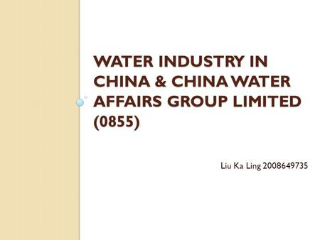 WATER INDUSTRY IN CHINA & CHINA WATER AFFAIRS GROUP LIMITED (0855) Liu Ka Ling 2008649735.