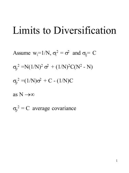1 Limits to Diversification Assume w i =1/N,  i 2 =  2 and  ij = C  p 2 =N(1/N) 2  2 + (1/N) 2 C(N 2 - N)  p 2 =(1/N)  2 + C - (1/N)C as N  