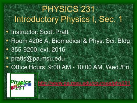PHYSICS 231 Introductory Physics I, Sec. 1 Instructor: Scott Pratt Room 4208 A, Biomedical & Phys. Sci. Bldg 355-9200, ext. 2016 Office.