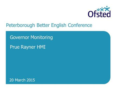 20 March 2015 Peterborough Better English Conference Governor Monitoring Prue Rayner HMI.