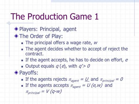 The Production Game 1 Players: Principal, agent The Order of Play: The principal offers a wage rate, w The agent decides whether to accept of reject the.