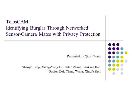 TelosCAM: Identifying Burglar Through Networked Sensor-Camera Mates with Privacy Protection Presented by Qixin Wang Shaojie Tang, Xiang-Yang Li, Haitao.