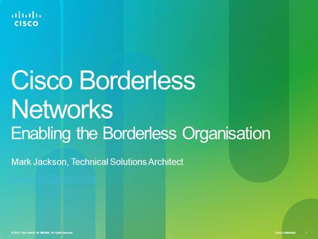 Cisco Confidential 1 © 2010 Cisco and/or its affiliates. All rights reserved. Cisco Borderless Networks Enabling the Borderless Organisation Mark Jackson,