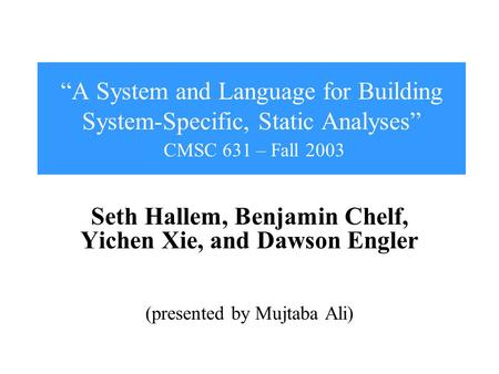 """A System and Language for Building System-Specific, Static Analyses"" CMSC 631 – Fall 2003 Seth Hallem, Benjamin Chelf, Yichen Xie, and Dawson Engler (presented."