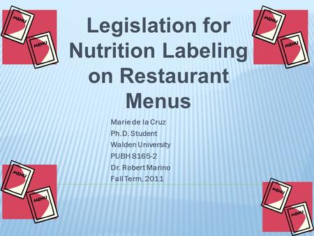 Legislation for Nutrition Labeling on Restaurant Menus Marie de la Cruz Ph.D. Student Walden University PUBH 8165-2 Dr. Robert Marino Fall Term, 2011.