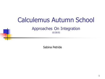 1 Calculemus Autumn School Approaches On Integration 10/28/02 Sabina Petride.