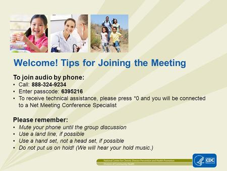 1 Welcome! Tips for Joining the Meeting To join audio by phone: Call: 888-324-9234 Enter passcode: 6395216 To receive technical assistance, please press.