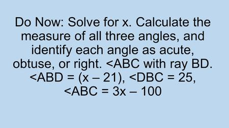 Do Now: Solve for x. Calculate the measure of all three angles, and identify each angle as acute, obtuse, or right.