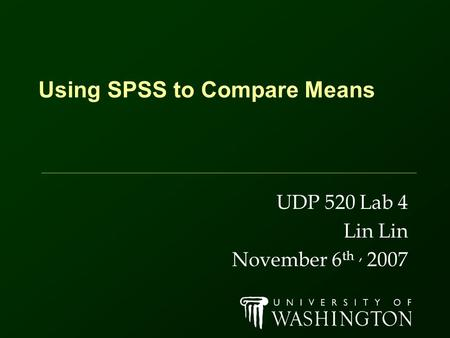 Using SPSS to Compare Means UDP 520 Lab 4 Lin November 6 th, 2007.