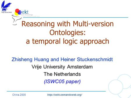 China.2005http://sekt.semanticweb.org/ Reasoning with Multi-version Ontologies: a temporal logic approach Zhisheng Huang and Heiner Stuckenschmidt Vrije.