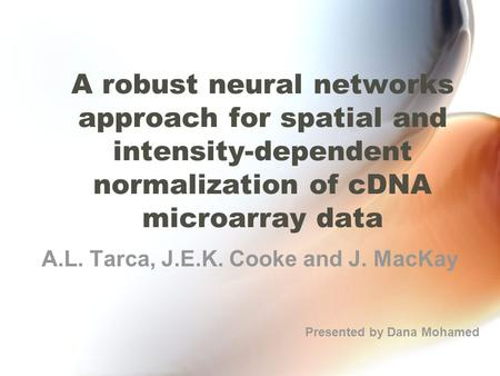 A robust neural networks approach for spatial and intensity-dependent normalization of cDNA microarray data A.L. Tarca, J.E.K. Cooke and J. MacKay Presented.