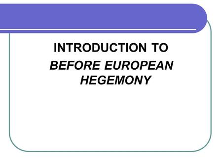 INTRODUCTION TO BEFORE EUROPEAN HEGEMONY. Hegemony European Hegemony (1450 - )
