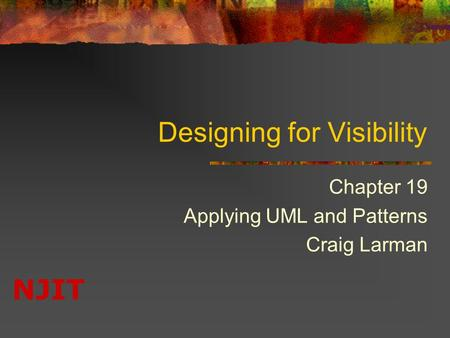 NJIT Designing for Visibility Chapter 19 Applying UML and Patterns Craig Larman.