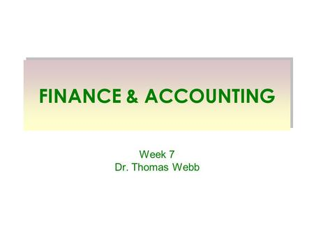 FINANCE & ACCOUNTING Week 7 Dr. Thomas Webb. I am not an accountant or a financial manager. I have a doctoral area in finance, whatever good that is.