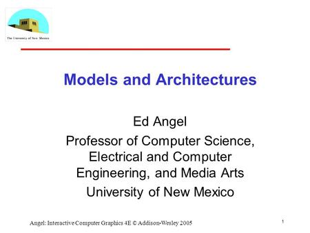 1 Angel: Interactive Computer Graphics 4E © Addison-Wesley 2005 Models and Architectures Ed Angel Professor of Computer Science, Electrical and Computer.