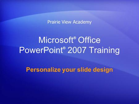 Microsoft ® Office PowerPoint ® 2007 Training Personalize your slide design Prairie View Academy.