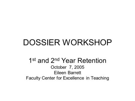 DOSSIER WORKSHOP 1 st and 2 nd Year Retention October 7, 2005 Eileen Barrett Faculty Center for Excellence in Teaching.