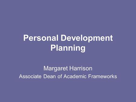 Personal Development Planning Margaret Harrison Associate Dean of Academic Frameworks.