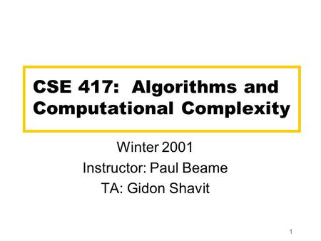 1 CSE 417: Algorithms and Computational Complexity Winter 2001 Instructor: Paul Beame TA: Gidon Shavit.