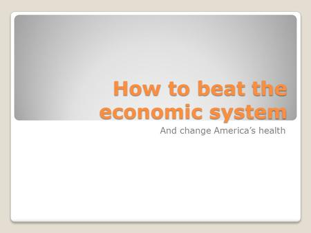 How to beat the economic system And change America's health.