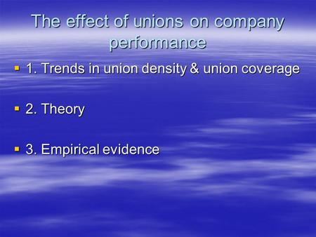 The effect of unions on company performance  1. Trends in union density & union coverage  2. Theory  3. Empirical evidence.