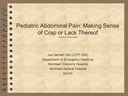 Pediatric Abdominal Pain: Making Sense of Crap or Lack Thereof (not the classic tale) Joe Nemeth MD CCFP (EM) Department of Emergency Medicine Montreal.