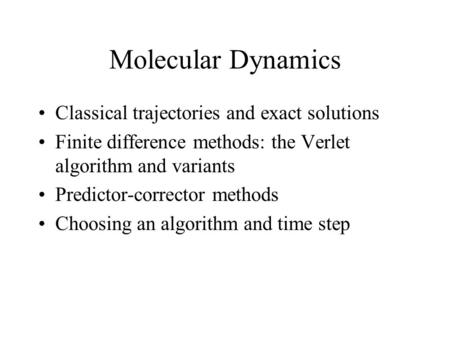 Molecular Dynamics Classical trajectories and exact solutions Finite difference methods: the Verlet algorithm and variants Predictor-corrector methods.