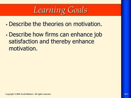Copyright © 2004 South-Western. All rights reserved.10–1 Learning Goals Describe the theories on motivation. Describe how firms can enhance job satisfaction.