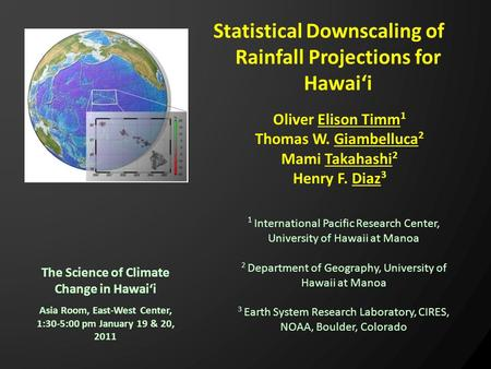 The Science of Climate Change in Hawai'i Statistical Downscaling of Rainfall Projections for Hawai'i Asia Room, East-West Center, 1:30-5:00 pm January.