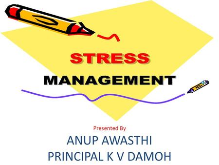 Presented By ANUP AWASTHI PRINCIPAL K V DAMOH. What is Stress Stress is defined as any interference that disturbs a person's healthy mental and physical.