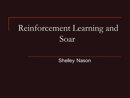 Reinforcement Learning and Soar Shelley Nason. Reinforcement Learning Reinforcement learning: Learning how to act so as to maximize the expected cumulative.