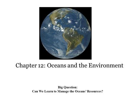 Chapter 12: Oceans and the Environment Big Question: Can We Learn to Manage the Oceans' Resources?