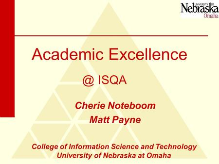 Academic Excellence Cherie Noteboom Matt ISQA College of Information Science and Technology University of Nebraska at Omaha.
