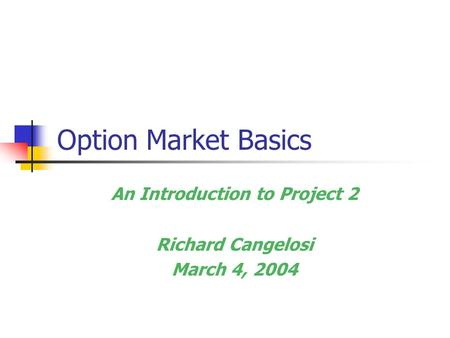 Option Market Basics An Introduction to Project 2 Richard Cangelosi March 4, 2004.