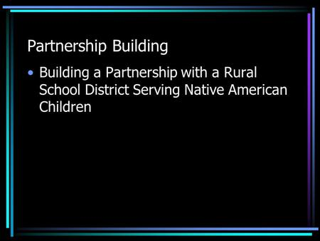 Partnership Building Building a Partnership with a Rural School District Serving Native American Children.