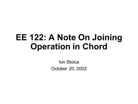 EE 122: A Note On Joining Operation in Chord Ion Stoica October 20, 2002.