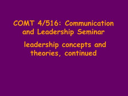 COMT 4/516: Communication and Leadership Seminar leadership concepts and theories, continued.