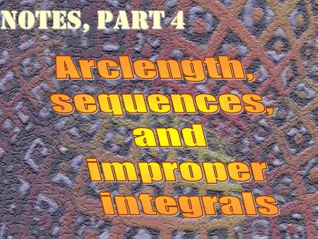Notes, part 4 Arclength, sequences, and improper integrals.