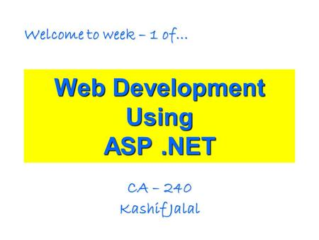 Web Development Using ASP.NET CA – 240 Kashif Jalal Welcome to week – 1 of…
