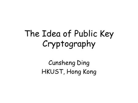 The Idea of Public Key Cryptography Cunsheng Ding HKUST, Hong Kong.
