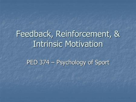 Feedback, Reinforcement, & Intrinsic Motivation PED 374 – Psychology of Sport.