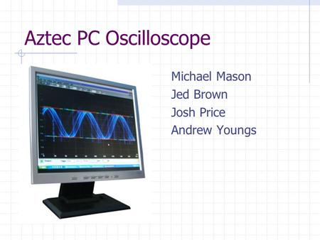 Aztec PC Oscilloscope Michael Mason Jed Brown Josh Price Andrew Youngs.