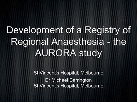 Development of a Registry of Regional Anaesthesia - the AURORA study St Vincent's Hospital, Melbourne Dr Michael Barrington St Vincent's Hospital, Melbourne.