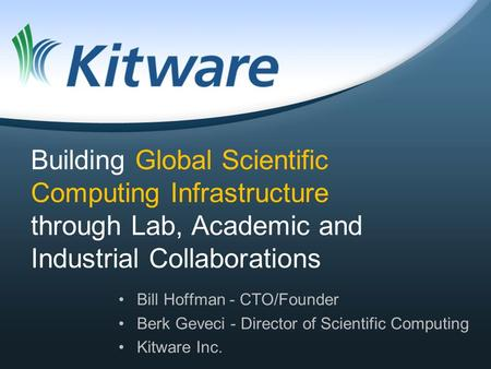 Building Global Scientific Computing Infrastructure through Lab, Academic and Industrial Collaborations Bill Hoffman - CTO/Founder Berk Geveci - Director.