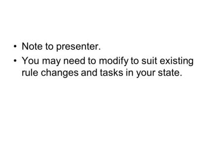 Note to presenter. You may need to modify to suit existing rule changes and tasks in your state.
