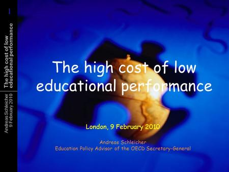 Andreas Schleicher 9 February 2010 The high cost of low educational performance London, 9 February 2010 Andreas Schleicher Education Policy Advisor of.