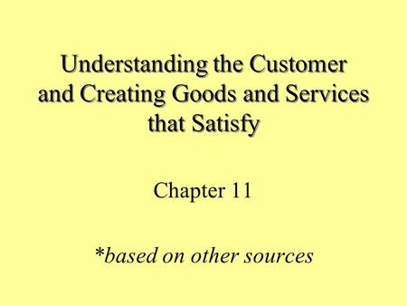 Understanding the Customer and Creating Goods and Services that Satisfy Chapter 11 *based on other sources.